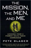 The Mission, the Men, and Me Lessons from a Former Delta Force Commander, Pete Blaber