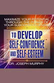 Maximize Your Potential Through the Power of Your Subconscious Mind to Develop Self-Confidence and Self-Esteem, Joseph Murphy