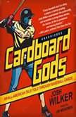 Cardboard Gods An AllAmerican Tale Told through Baseball Cards, Josh Wilker