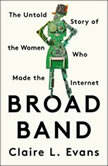 Broad Band The Untold Story of the Women Who Made the Internet, Claire L. Evans