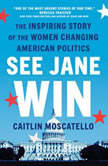 See Jane Win The Inspiring Story of the Women Changing American Politics, Caitlin Moscatello
