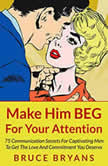 Make Him BEG for Your Attention 75 Communication Secrets for Captivating Men to Get the Love and Commitment You Deserve