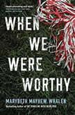 When We Were Worthy, Marybeth Mayhew Whalen