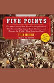 Five Points The 19th Century New York City Neighborhood that Invented Tap Dance, Stole Elections, and Became the World's Most Notorious Slum, Tyler Anbinder