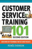 Customer Service Training 101 Quick and Easy Techniques That Get Great Results, Third Edition, Renee Evenson