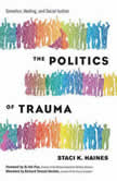 The Politics of Trauma Somatics, Healing, and Social Justice, Staci K. Haines