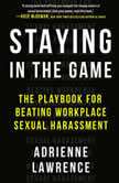 Staying in the Game The Playbook for Beating Workplace Sexual Harassment, Adrienne Lawrence