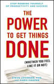 The Power to Get Things Done (Whether You Feel Like It or Not), Steve Levinson, Ph.D.