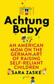 Achtung Baby An American Mom on the German Art of Raising Self-Reliant Children, Sara Zaske