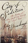 City of Sedition The History of New York City during the Civil War, John Strausbaugh