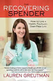 The Recovering Spender How to Live a Happy, Fulfilled, Debt-Free Life, Lauren Greutman