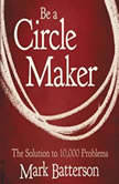 Be a Circle Maker The Solution to 10,000 Problems, Mark Batterson