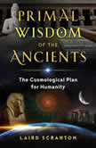 Primal Wisdom of the Ancients The Cosmological Plan for Humanity, Laird Scranton