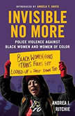 Invisible No More Police Violence Against Black Women and Women of Color, Andrea J. Ritchie