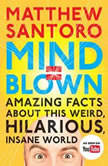 Mind = Blown Amazing Facts About This Weird, Hilarious, Insane World, Matthew Santoro