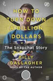 How to Turn Down a Billion Dollars The Snapchat Story, Billy Gallagher