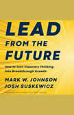 Lead from the Future How to Turn Visionary Thinking Into Breakthrough Growth, Mark W. Johnson