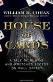 House of Cards A Tale of Hubris and Wretched Excess on Wall Street, William D. Cohan