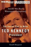 The Secret Plot to Make Ted Kennedy President Inside the Real Watergate Conspiracy, Geoff Shepard