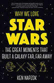 Why We Love Star Wars The Great Moments That Built A Galaxy Far, Far Away, Ken Napzok