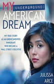 My (Underground) American Dream My True Story as an Undocumented Immigrant Who Became a Wall Street Executive, Julissa Arce