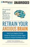 Retrain Your Anxious Brain Practical and Effective Tools to Conquer Anxiety, John Tsilimparis, MFT