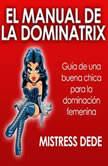 El Manual de la Dominatrix: Guía de una buena chica para la dominación femenina , Mistress Dede