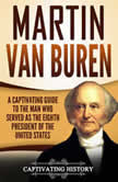 Martin Van Buren A Captivating Guide to the Man Who Served as the Eighth President of the United States, Captivating History