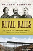 Rival Rails The Race to Build America's Greatest Transcontinental Railroad, Walter R. Borneman