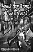 Louis Armstrongs New Orleans, with Wynton Marsalis A Joe Bev Musical Sound Portrait, Joe Bevilacqua
