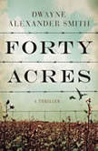Forty Acres A Thriller, Dwayne Alexander Smith