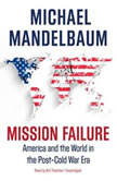 Mission Failure America and the World in the PostCold War Era, Michael Mandelbaum