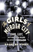 The Girls of Murder City Fame, Lust, and the Beautiful Killers Who Inspired Chicago, Douglas Perry