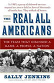 The Real All Americans The Team that Changed a Game, a People, A Nation, Sally Jenkins