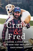 Craig & Fred A Marine, A Stray Dog, and How They Rescued Each Other, Craig Grossi