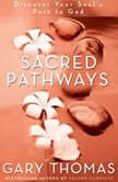 Sacred Pathways Discover Your Soul's Path to God, Gary L. Thomas