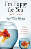 I'm Happy for Your (Sort Of - Not Really) Finding Contentment in a Culture of Comparison, Kay Wyma