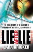 Lie after Lie The True Story of a Master of Deception, Betrayal, and Murder, Lara Bricker