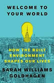 Welcome to Your World How the Built Environment Shapes Our Lives, Sarah Williams Goldhagen
