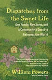 Dispatches from the Sweet Life One Family, Five Acres, and a Community's Quest to Reinvent the World, William Powers