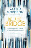 Be the Bridge Pursuing God's Heart for Racial Reconciliation, Latasha Morrison