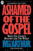 Ashamed of the Gospel When the Church Becomes Like the World, John MacArthur