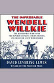 The Improbable Wendell Willkie The Businessman Who Saved the Republican Party and His Country, and Conceived a New World Order, David Levering Lewis