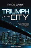 Triumph of the City How Our Greatest Invention Makes Us Richer, Smarter, Greener, Healthier, and Happier, Edward Glaeser