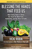 Blessing the Hands That Feed Us What Eating Closer to Home Can Teach Us About Food, Community, and Our Place on Earth, Vicki Robin