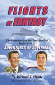 Flights of Fantasy The Unauthorized but True Story of Radio & TV's Adventures of Superman, Michael J. Hayde