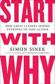 Start with Why How Great Leaders Inspire Everyone to Take Action, Simon Sinek