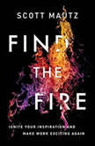 Find the Fire Ignite Your Inspiration--and Make Work Exciting Again, Scott Mautz