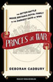 Princes at War The Bitter Battle Inside Britain's Royal Family in the Darkest Days of WWII, Deborah Cadbury