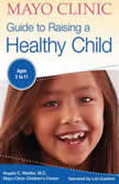 The Mayo Clinic Guide To Raising A Healthy Child, 1st Edition, Dr. Angela C. Mattke, MD